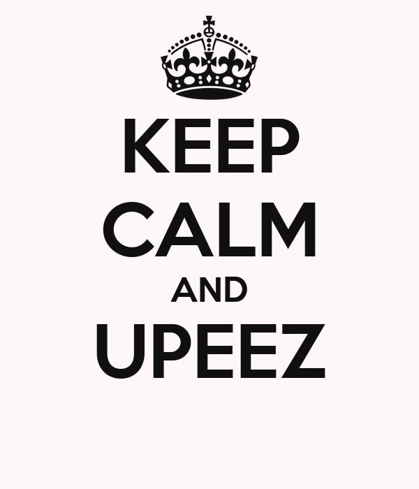 KEEP CALM AND UPEEZ