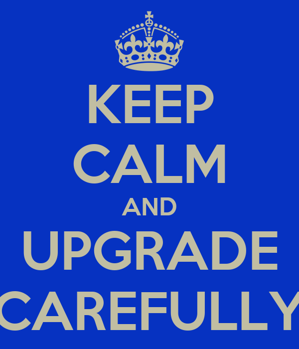 KEEP CALM AND UPGRADE CAREFULLY