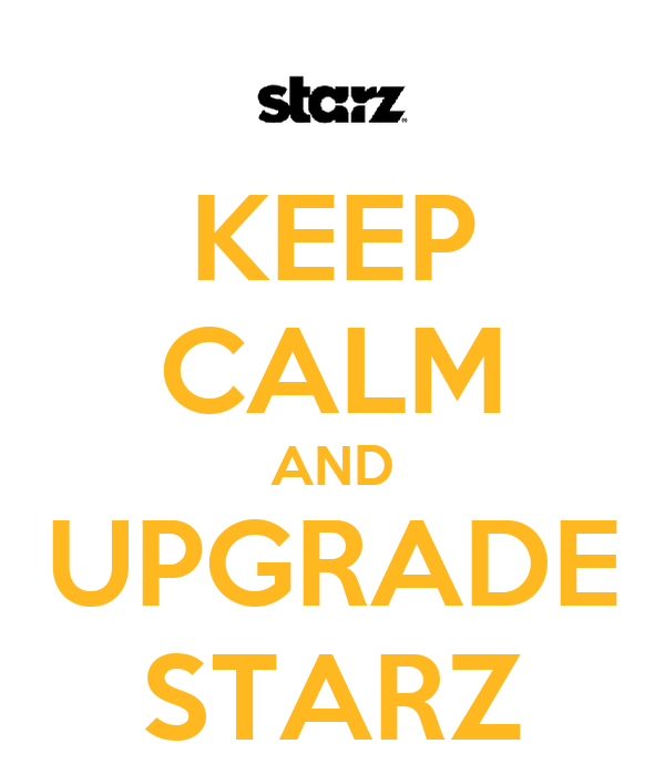 KEEP CALM AND UPGRADE STARZ