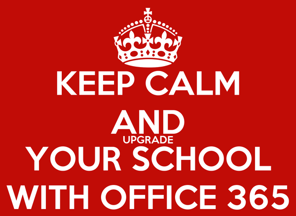 KEEP CALM AND UPGRADE YOUR SCHOOL WITH OFFICE 365