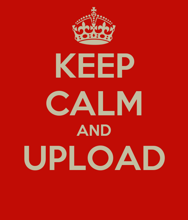 KEEP CALM AND UPLOAD
