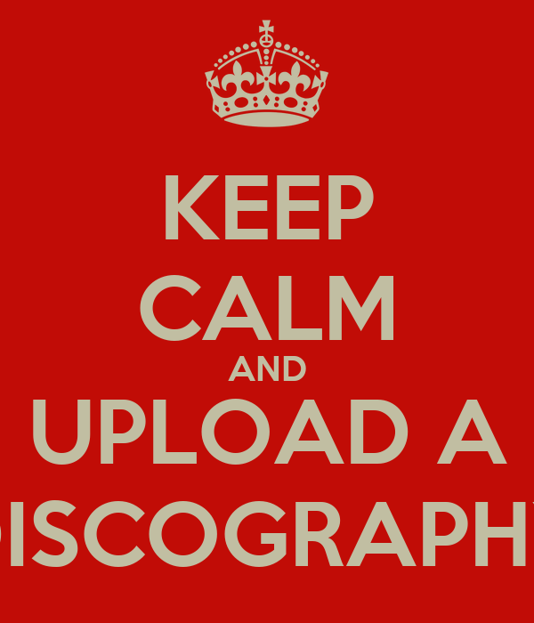 KEEP CALM AND UPLOAD A DISCOGRAPHY