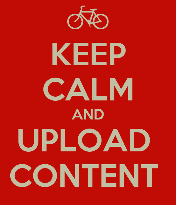 KEEP CALM AND UPLOAD  CONTENT