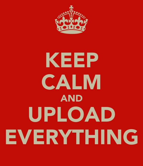 KEEP CALM AND UPLOAD EVERYTHING