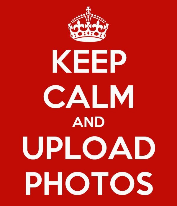 KEEP CALM AND UPLOAD PHOTOS