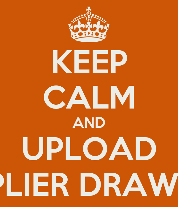 KEEP CALM AND UPLOAD SUPPLIER DRAWINGS