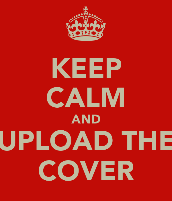 KEEP CALM AND UPLOAD THE COVER