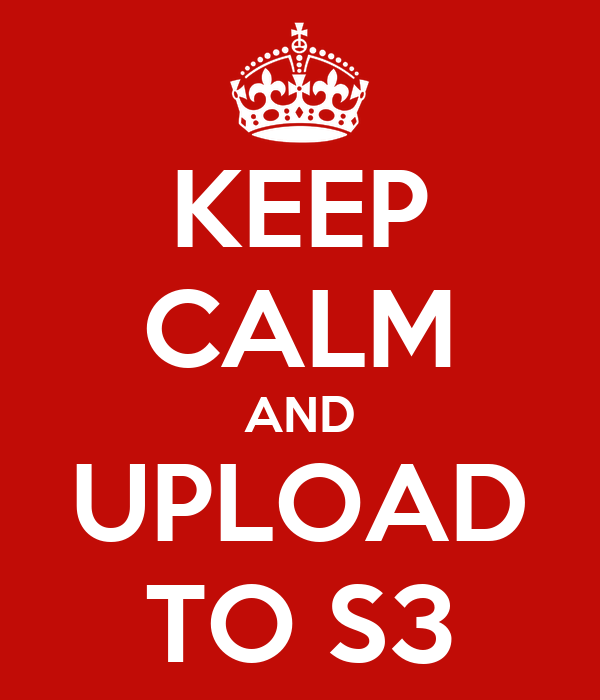 KEEP CALM AND UPLOAD TO S3
