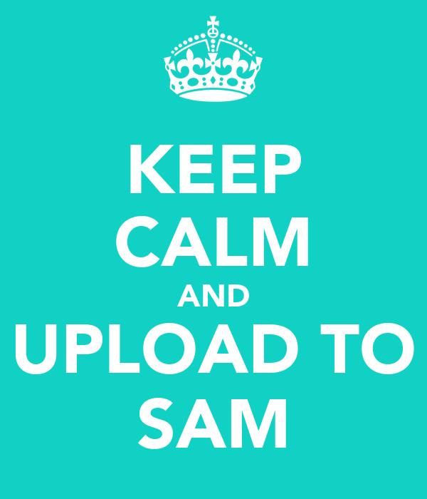 KEEP CALM AND UPLOAD TO SAM