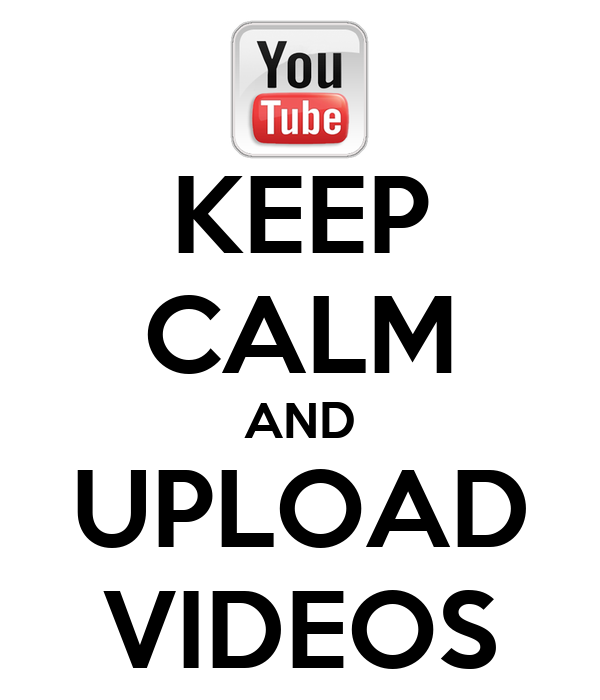 KEEP CALM AND UPLOAD VIDEOS