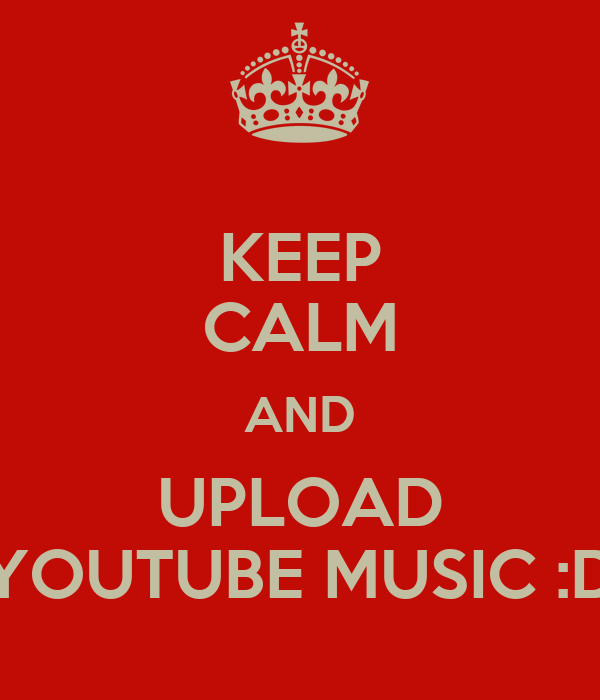 KEEP CALM AND UPLOAD YOUTUBE MUSIC :D