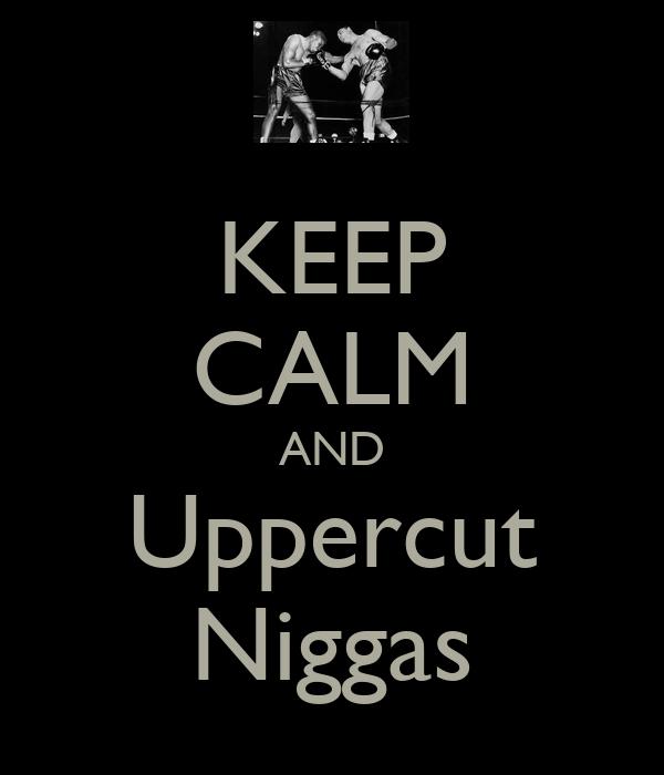 KEEP CALM AND Uppercut Niggas