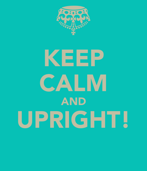 KEEP CALM AND UPRIGHT!