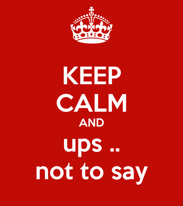 KEEP CALM AND ups .. not to say