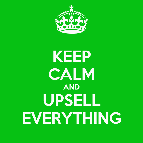 KEEP CALM AND UPSELL EVERYTHING