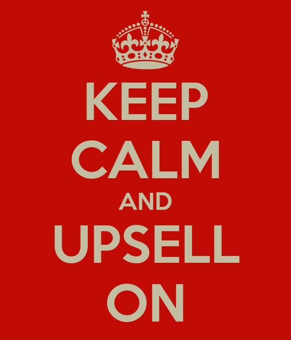 KEEP CALM AND UPSELL ON