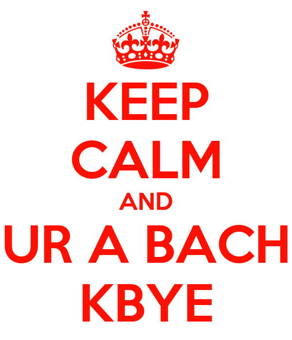 KEEP CALM AND UR A BACH KBYE