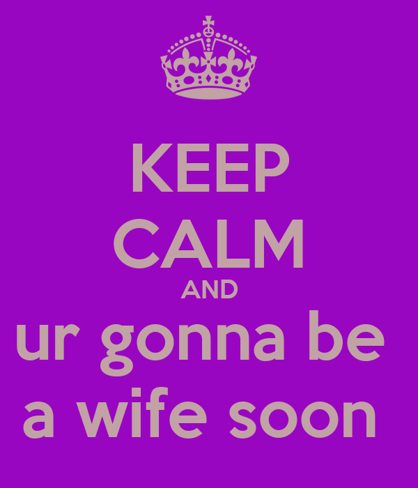 KEEP CALM AND ur gonna be  a wife soon