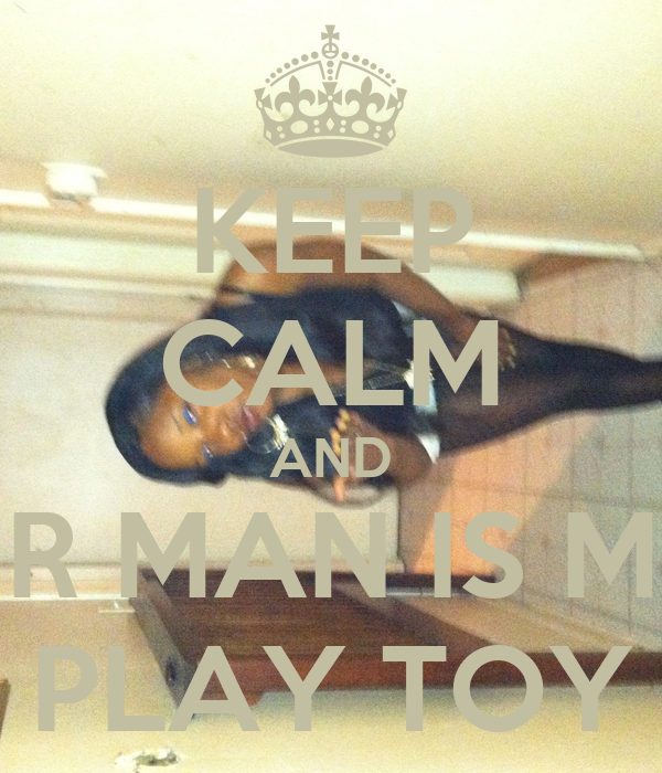 KEEP CALM AND UR MAN IS MY PLAY TOY