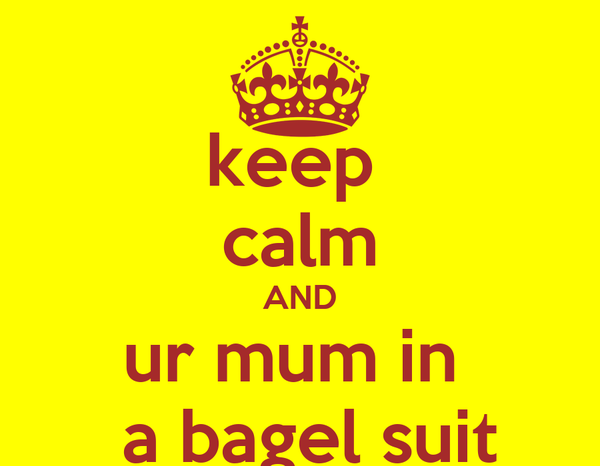 keep  calm AND ur mum in   a bagel suit