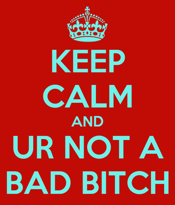 KEEP CALM AND UR NOT A BAD BITCH