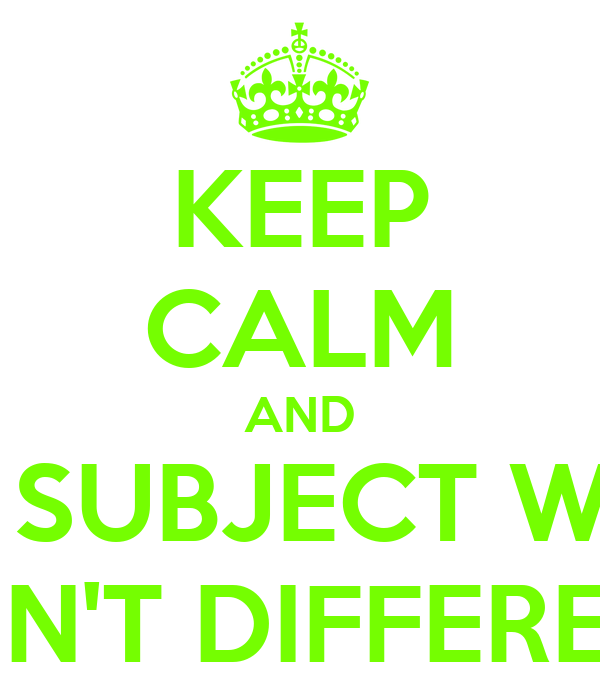 KEEP CALM AND UR SUBJECT WILL BE N'T DIFFERENT