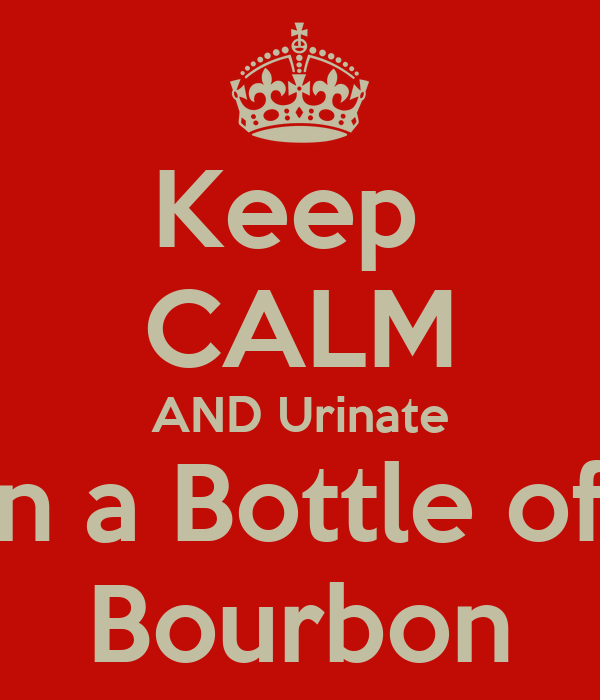 Keep  CALM AND Urinate In a Bottle of  Bourbon