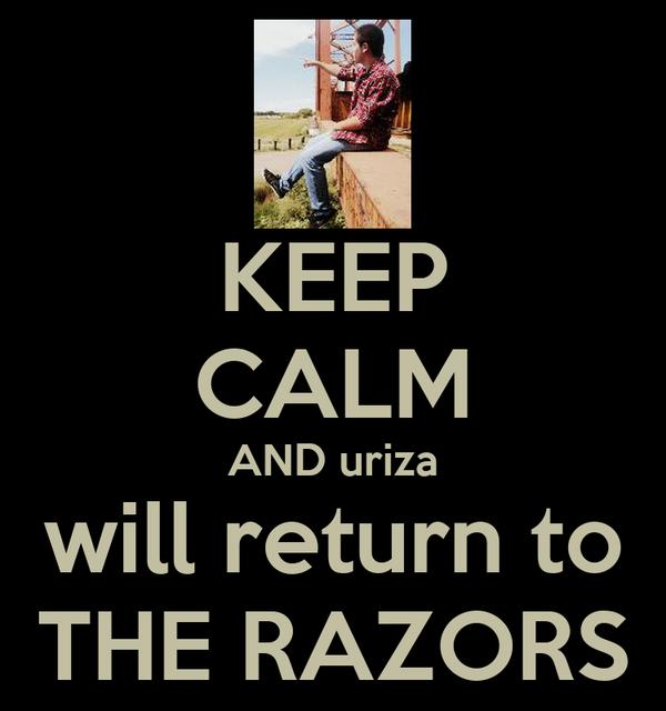 KEEP CALM AND uriza will return to THE RAZORS