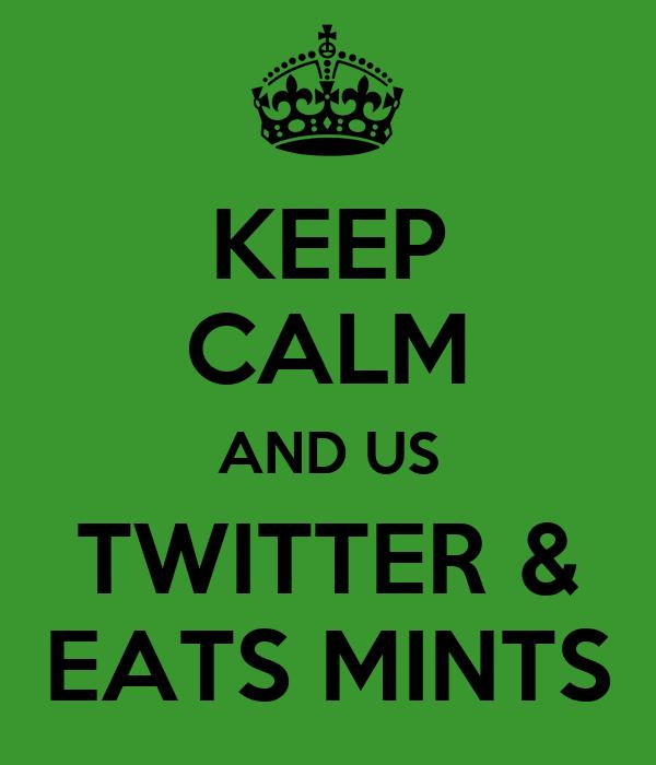 KEEP CALM AND US TWITTER & EATS MINTS