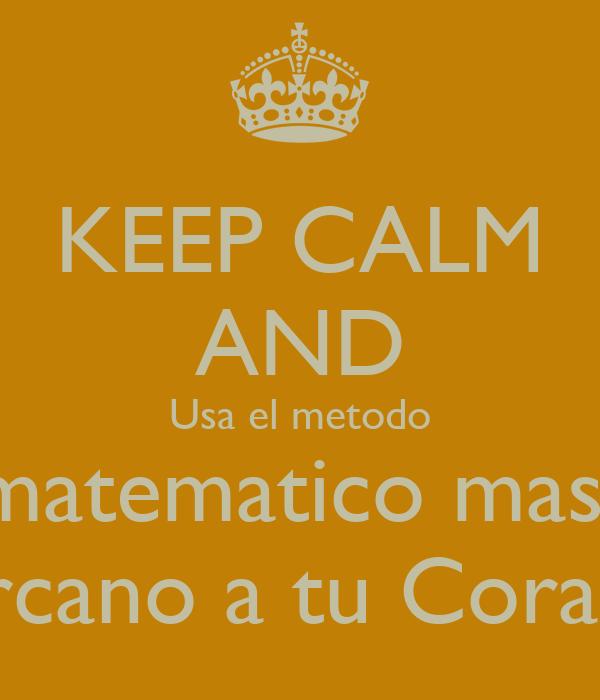 KEEP CALM AND Usa el metodo matematico mas  Cercano a tu Corazon