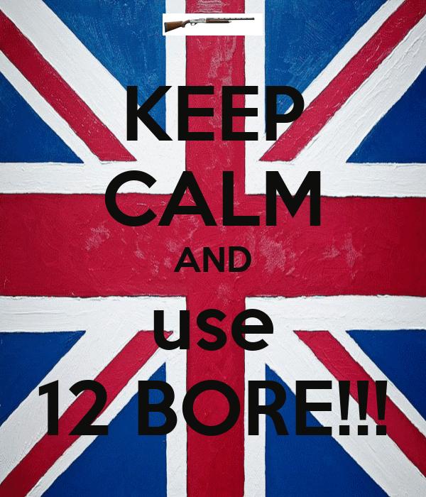 KEEP CALM AND use 12 BORE!!!