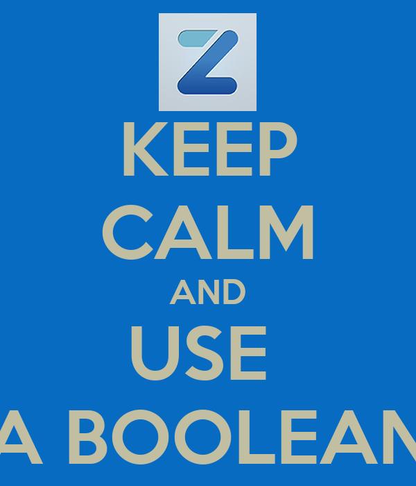 KEEP CALM AND USE  A BOOLEAN
