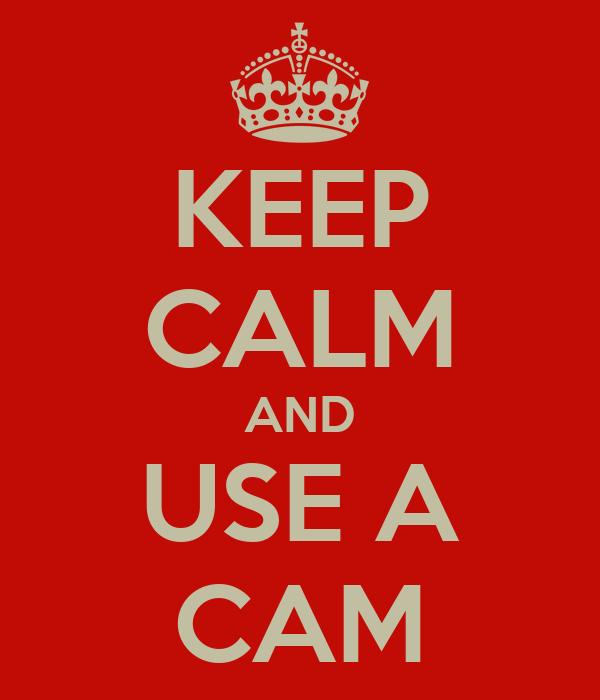 KEEP CALM AND USE A CAM