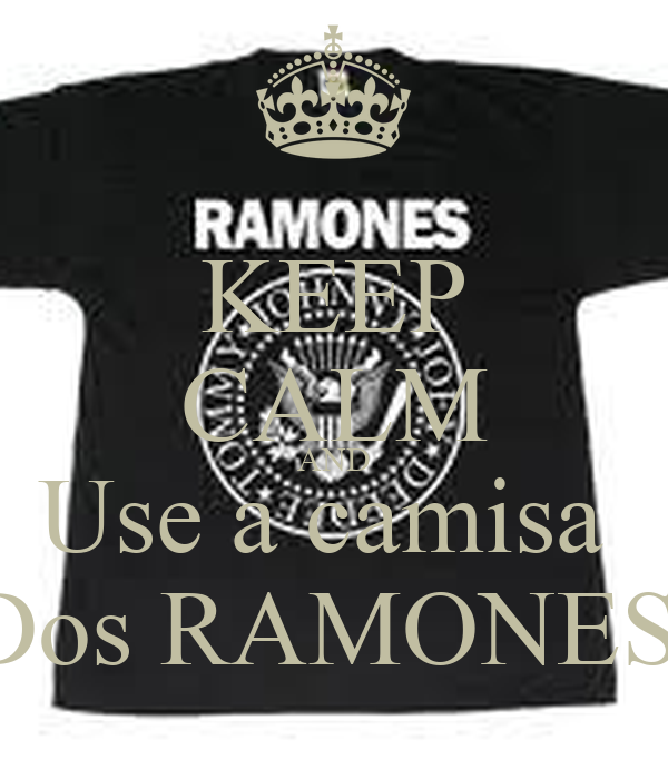 KEEP CALM AND Use a camisa  Dos RAMONES