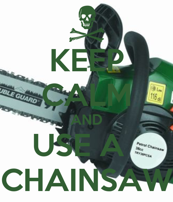 KEEP CALM AND USE A   CHAINSAW