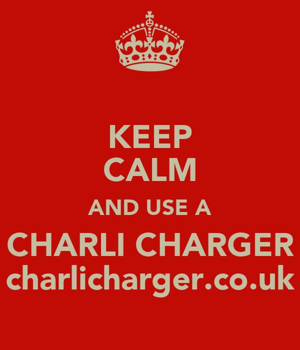 KEEP CALM AND USE A CHARLI CHARGER charlicharger.co.uk