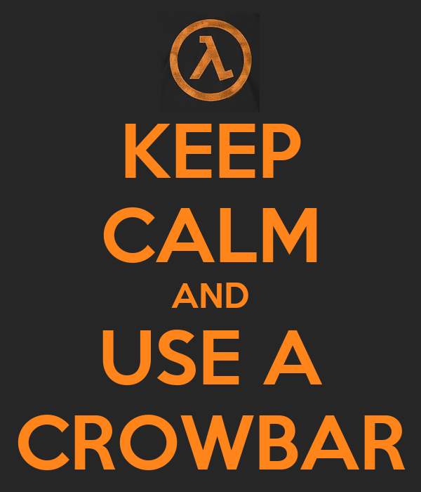 KEEP CALM AND USE A CROWBAR