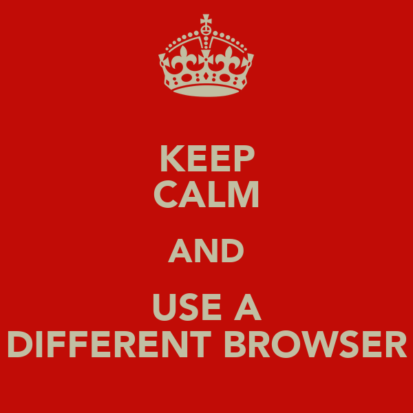 KEEP CALM AND USE A DIFFERENT BROWSER