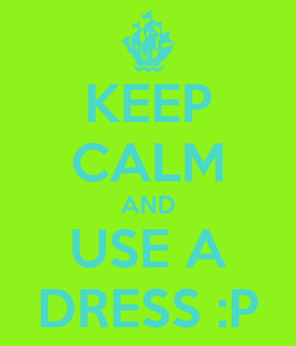 KEEP CALM AND USE A DRESS :P