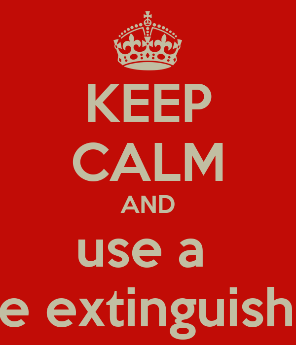 KEEP CALM AND use a  Fire extinguisher