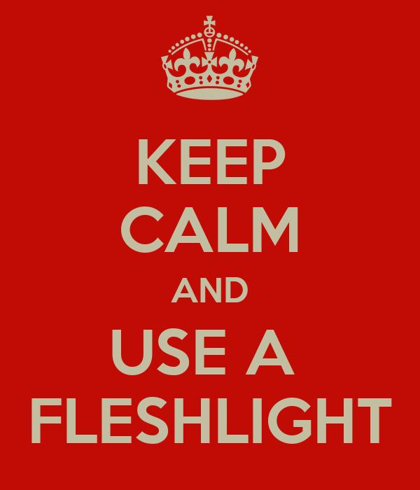 KEEP CALM AND USE A  FLESHLIGHT
