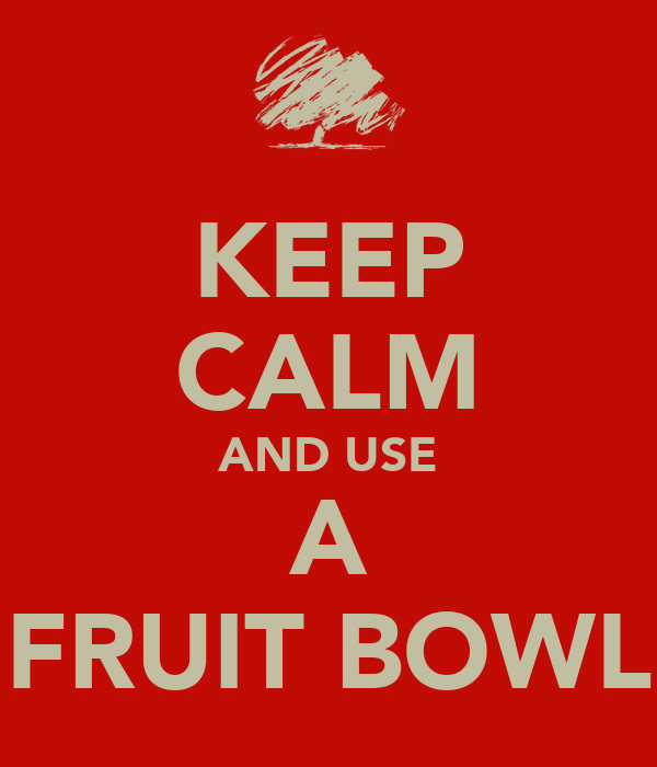 KEEP CALM AND USE A FRUIT BOWL