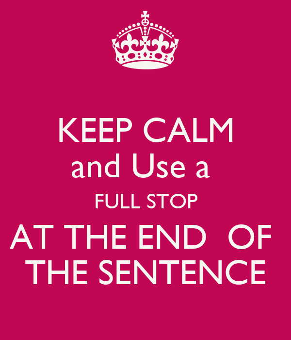 KEEP CALM and Use a  FULL STOP AT THE END  OF  THE SENTENCE