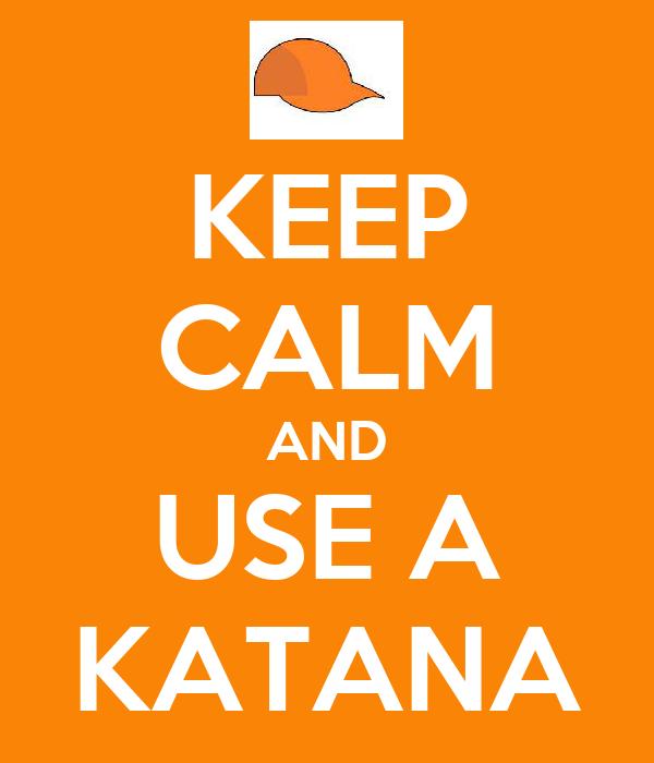 KEEP CALM AND USE A KATANA