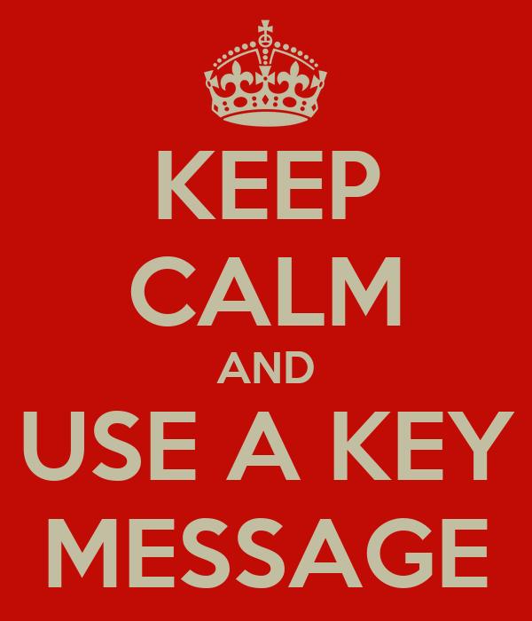 KEEP CALM AND USE A KEY MESSAGE