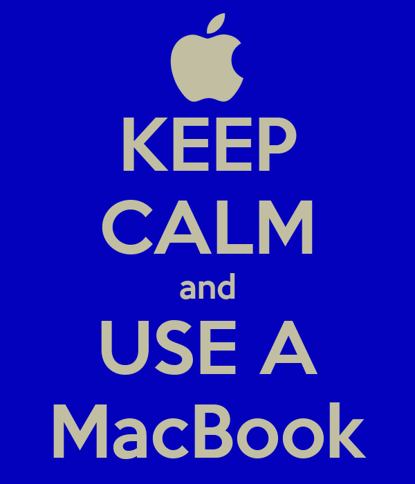 KEEP CALM and USE A MacBook