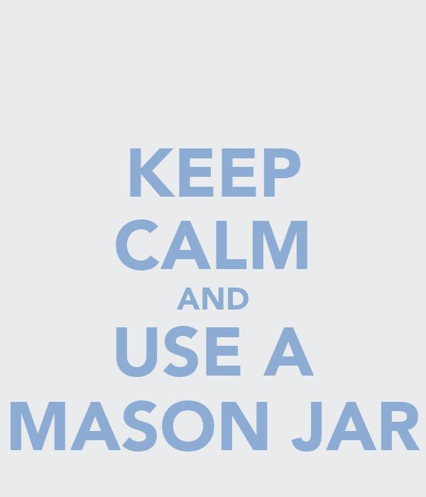 KEEP CALM AND USE A MASON JAR