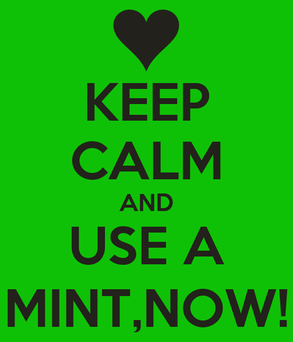 KEEP CALM AND USE A MINT,NOW!