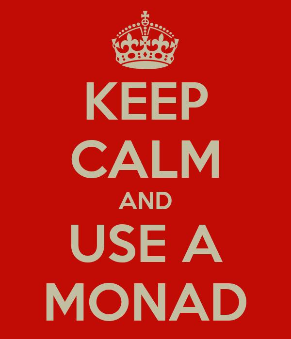 KEEP CALM AND USE A MONAD