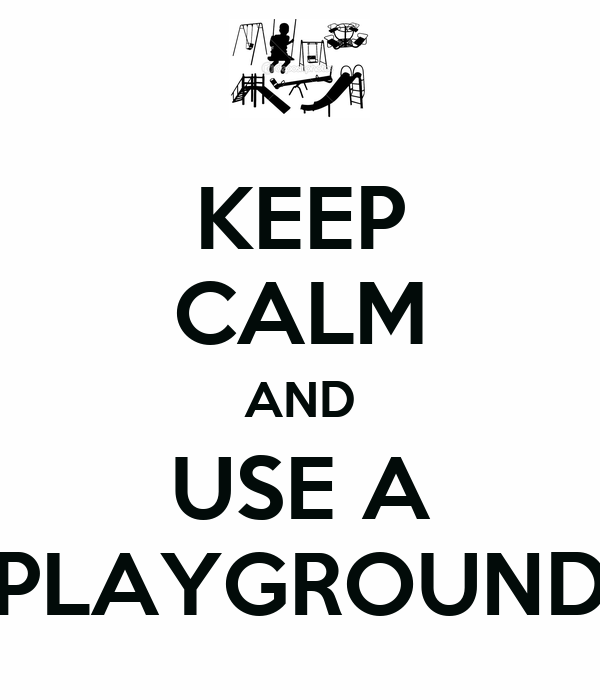 KEEP CALM AND USE A PLAYGROUND